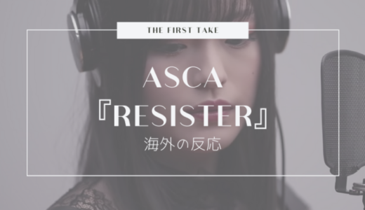 ASCA『RESISTER』のTHE FIRST TAKEに対する海外の反応